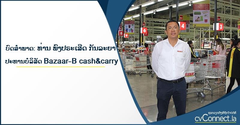ບົດສໍາພາດ: ທ່ານ ພົງປຣະເສີດ ກັນລະຍາ ປະທານບໍລິສັດ Bazaar-B Cash & Carry - cvConnect Find Jobs in Laos