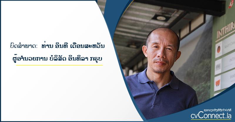 ບົດສຳພາດ ທ່ານ ອິນທີ ເດືອນສະຫວັນ ຜຸ້ອຳນວຍການ ບໍລິສັດ ອິນທິລາ ກຣຸບ - cvConnect Find Jobs in Laos