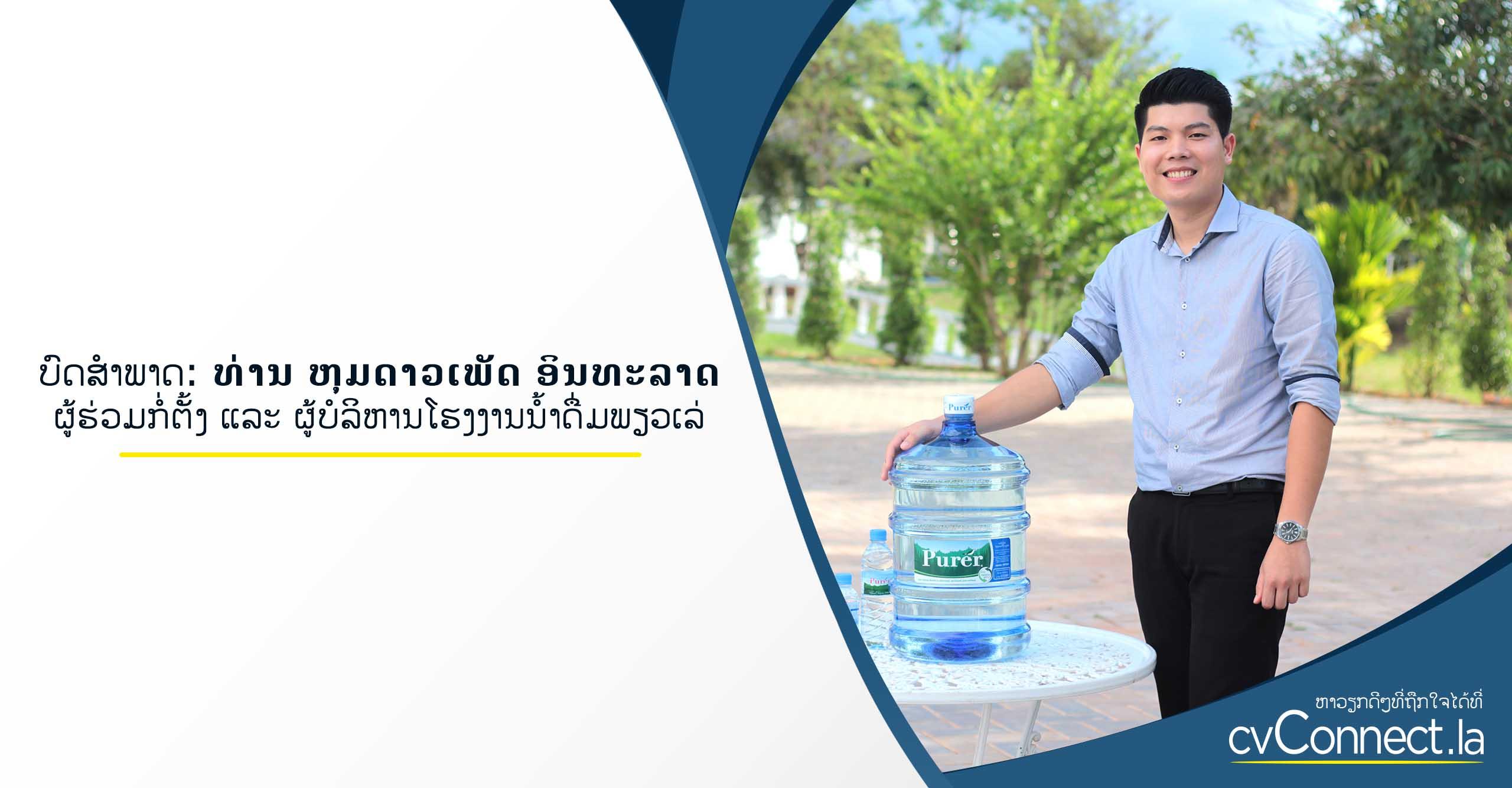 ບົດສຳພາດ: ທ່ານ ຫຸມດາວເພັດ ອິນທະລາດ ຜູ້ຮ່ວມກໍ່ຕັ້ງ ແລະ ຜູ້ບໍລິຫານທຸລະກິດໂຮງງານນໍ້າດື່ມພຽວເລ່ - cvConnect Find Jobs in Laos