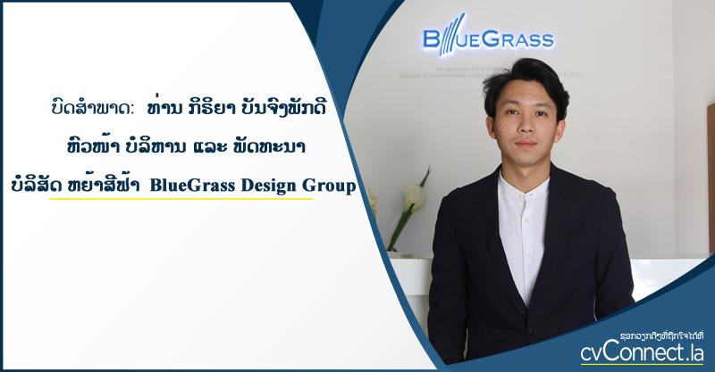 cvConnect.la - ບົດສໍາພາດ: ທ່ານ ກິຣິຍາ ບັນຈົງພັກດີ ຫົວໜ້າບໍລິຫານ ແລະ ພັດທະນາ ບໍລິສັດ ຫຍ້າສີຟ້າ BlueGrass Design Group
